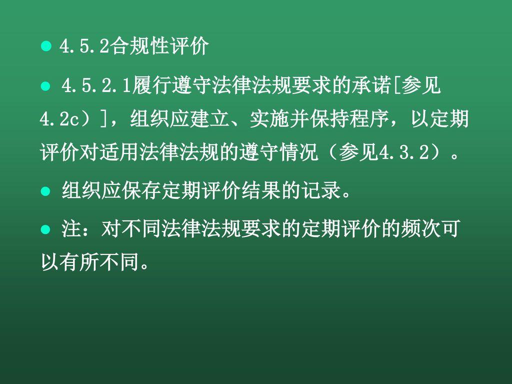 4.5.2合规性评价 4.5.2.1履行遵守法律法规要求的承诺[参见4.2c)],组织应建立、实施并保持程序,以定期评价对适用法律法规的遵守情况(参见4.3.2)。 组织应保存定期评价结果的记录。